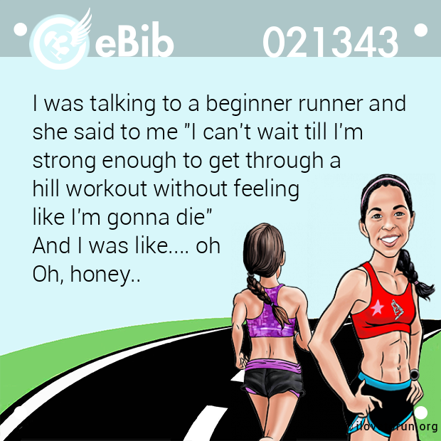 "I was talking to a beginner runner and she said to me ""I can't wait till I'm  strong enough to get through a  hill workout without feeling  like I'm gonna die""  And I was like.... oh Oh, honey.."