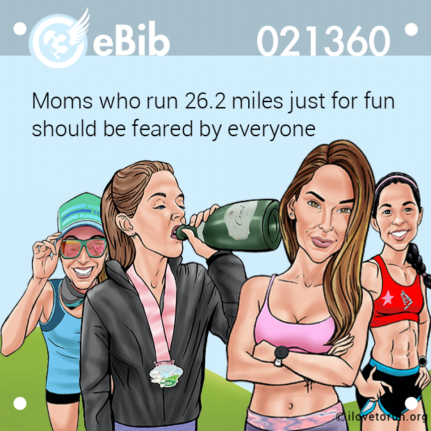 Moms who run 26.2 miles just for fun  should be feared by everyone
