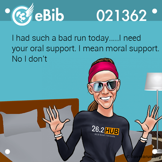 I had such a bad run today.....I need your oral support. I mean moral support. No I don't