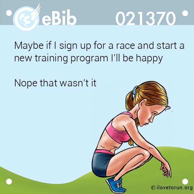 Maybe if I sign up for a race and start a  new training program I'll be happy  Nope that wasn't it