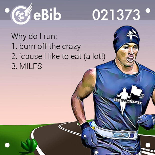 Why do I run: 1. burn off the crazy  2. 'cause I like to eat (a lot!)  3. MILFS