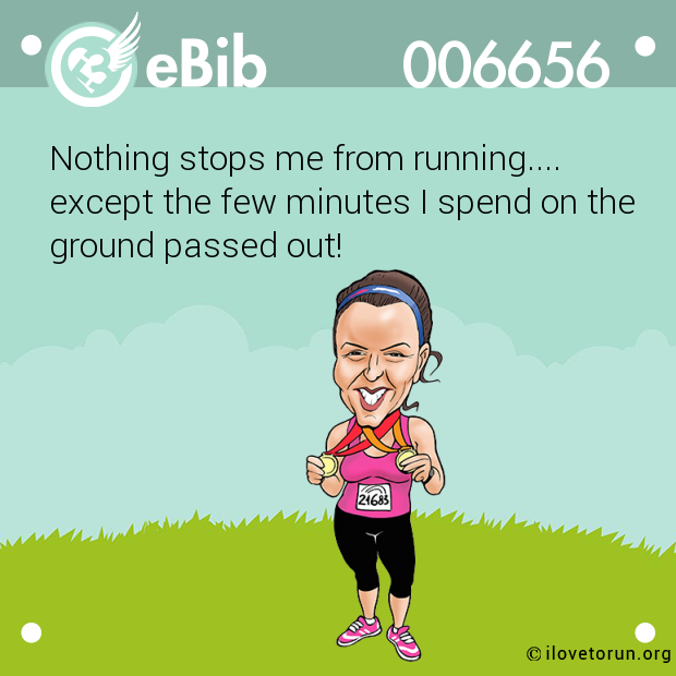 Nothing stops me from running.... except the few minutes I spend on the ground passed out!