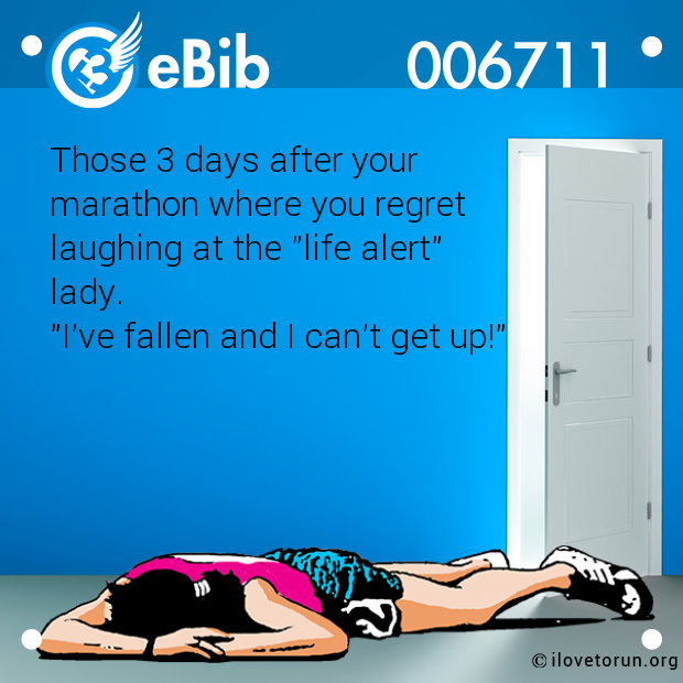 "Those 3 days after your marathon where you regret  laughing at the ""life alert"" lady.  ""I've fallen and I can't get up!"""