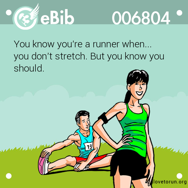 f7fa10a36e124 You know you re a runner when... you don t stretch. But you know you should.