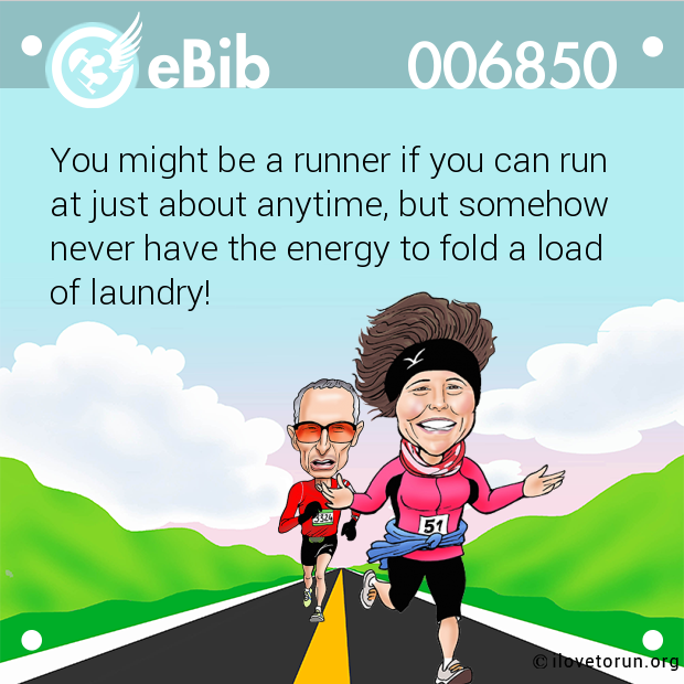 You might be a runner if you can run at just about anytime, but somehow never have the energy to fold a load of laundry!