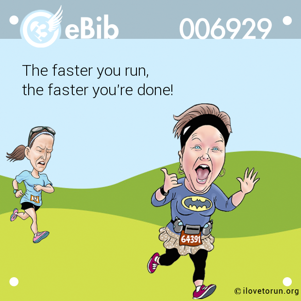 The faster you run,  the faster you're done!