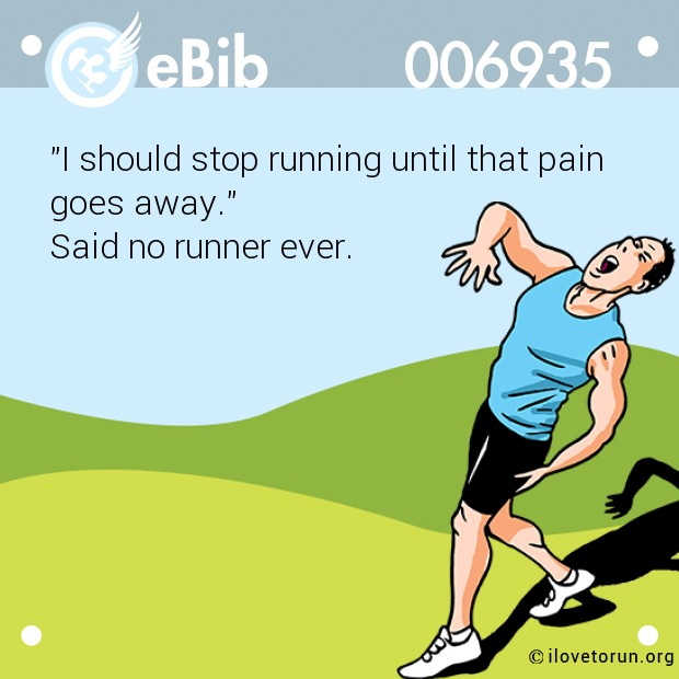 """I should stop running until that pain goes away.""  Said no runner ever."