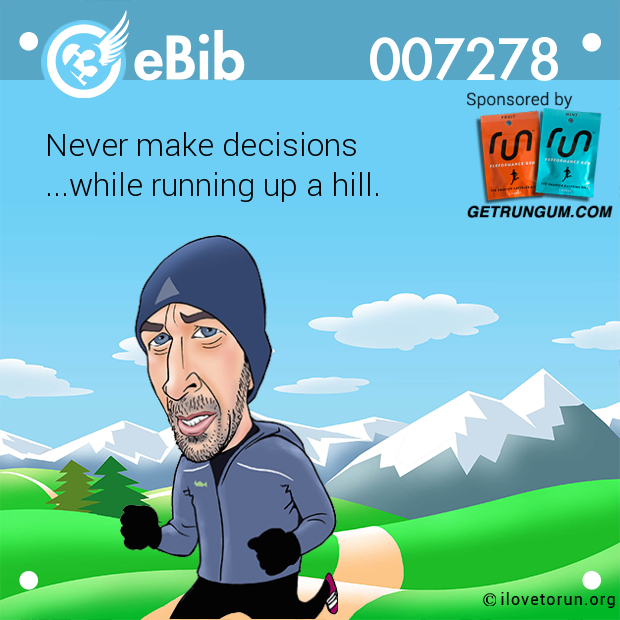 Never make decisions  ...while running up a hill.