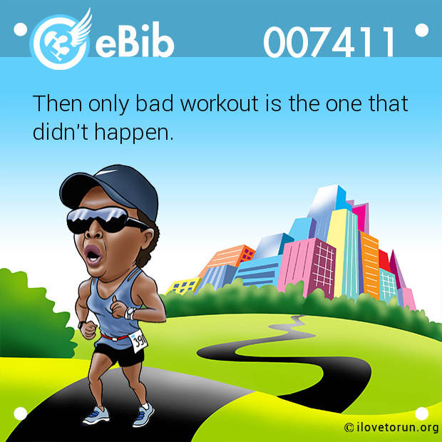 Then only bad workout is the one that didn't happen.