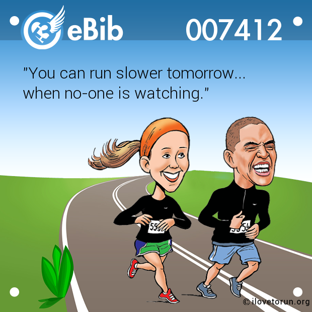 """You can run slower tomorrow... 