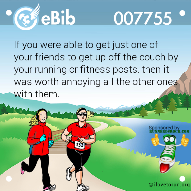 If you were able to get just one of your friends to get up off the couch by your running or fitness posts, then it was worth annoying all the other ones with them.
