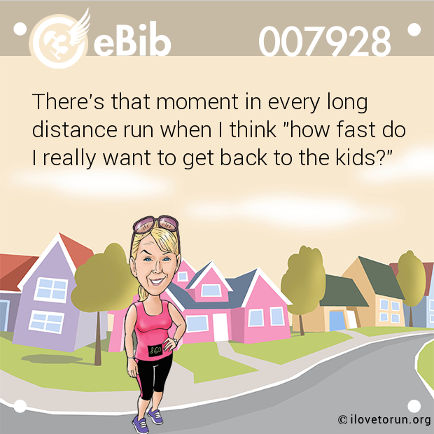 "There's that moment in every long distance run when I think ""how fast do I really want to get back to the kids?"""