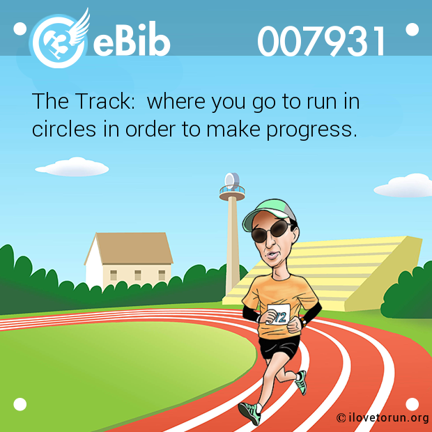 The Track:  where you go to run in  circles in order to make progress.