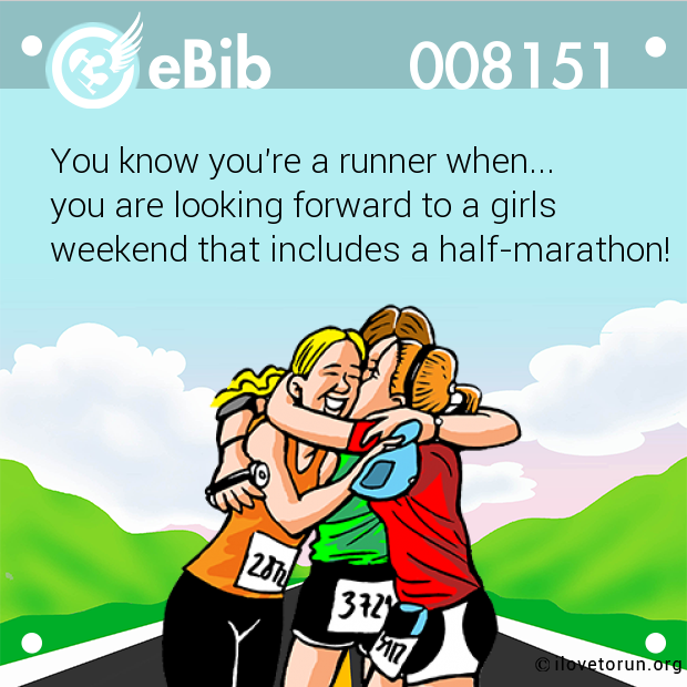 You know you're a runner when...  you are looking forward to a girls  weekend that includes a half-marathon!