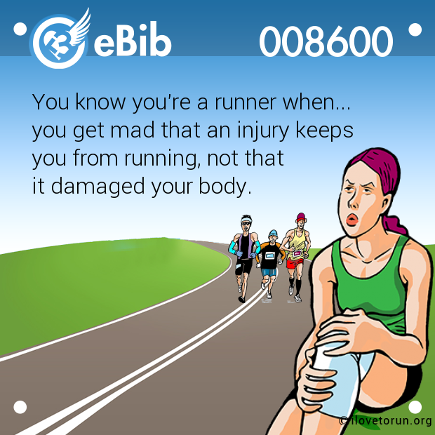 1aeb1735cdb5f You know you re a runner when... you get mad that an injury keeps you from  ...