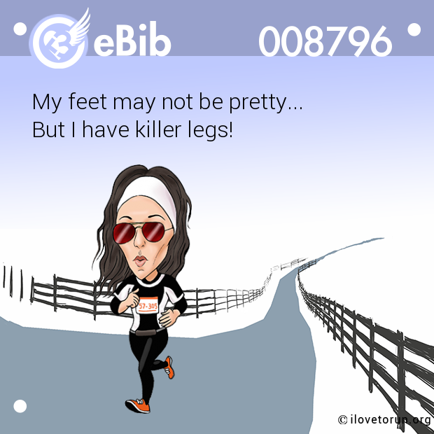 My feet may not be pretty...  But I have killer legs!