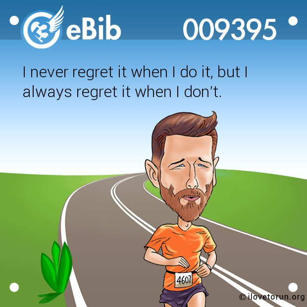 I never regret it when I do it, but I