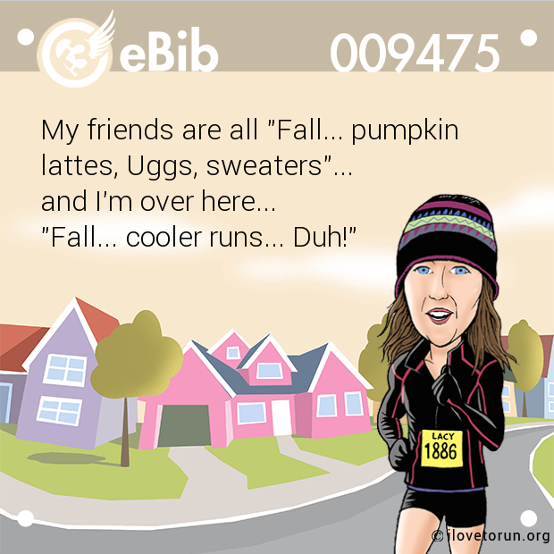 "My friends are all ""Fall... pumpkin  lattes, Uggs, sweaters""...  and I'm over here...  ""Fall... cooler runs... Duh!"""