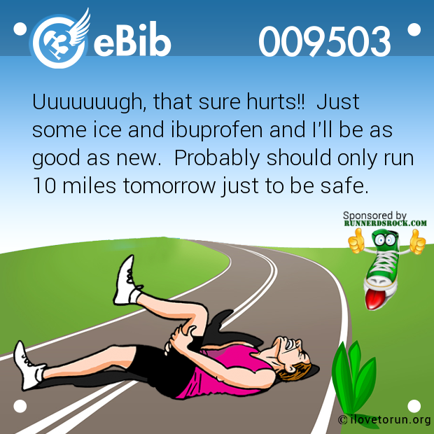 Uuuuuuugh, that sure hurts!!  Just   some ice and ibuprofen and I'll be as good as new.  Probably should only run 10 miles tomorrow just to be safe.