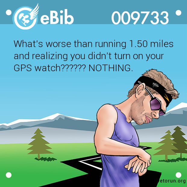 What's worse than running 1.50 miles  and realizing you didn't turn on your  GPS watch?????? NOTHING.