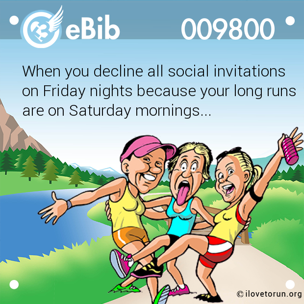 When you decline all social invitations on Friday nights because your long runs are on Saturday mornings...