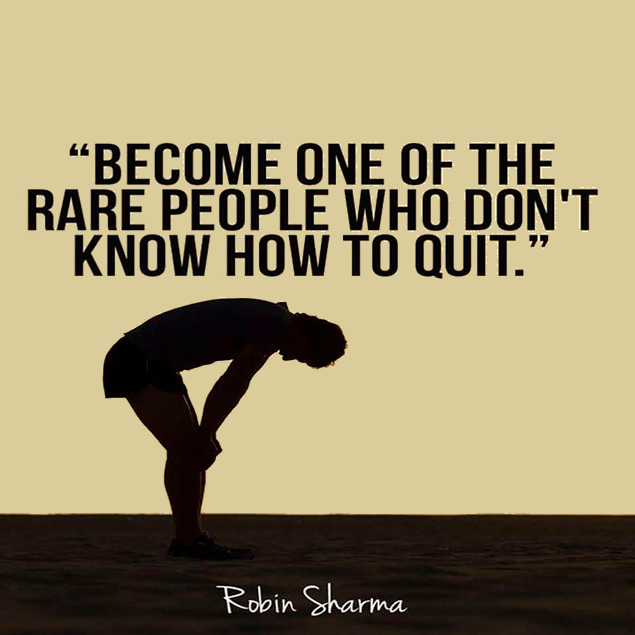Become one of the rare people who just don't know how to quit. Robin Sharma.