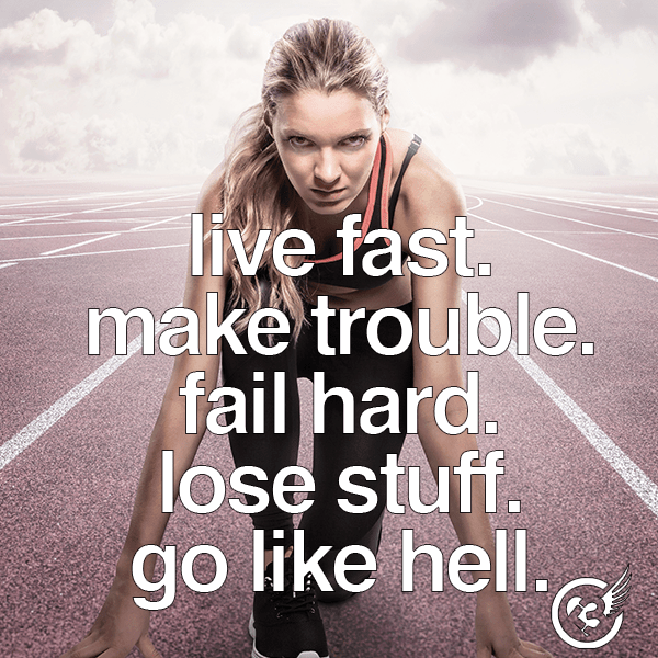 Live fast. Make trouble. Fail hard. Lose stuff. Go like hell.
