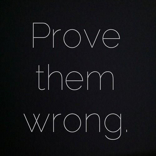 Prove them wrong.