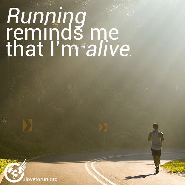 Running reminds me that I'm alive.