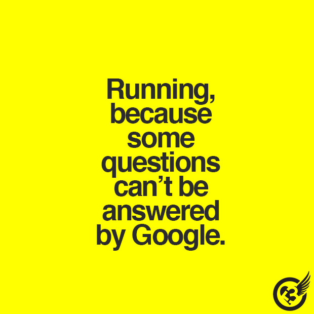 Running, because some questions can't be answered by Google.