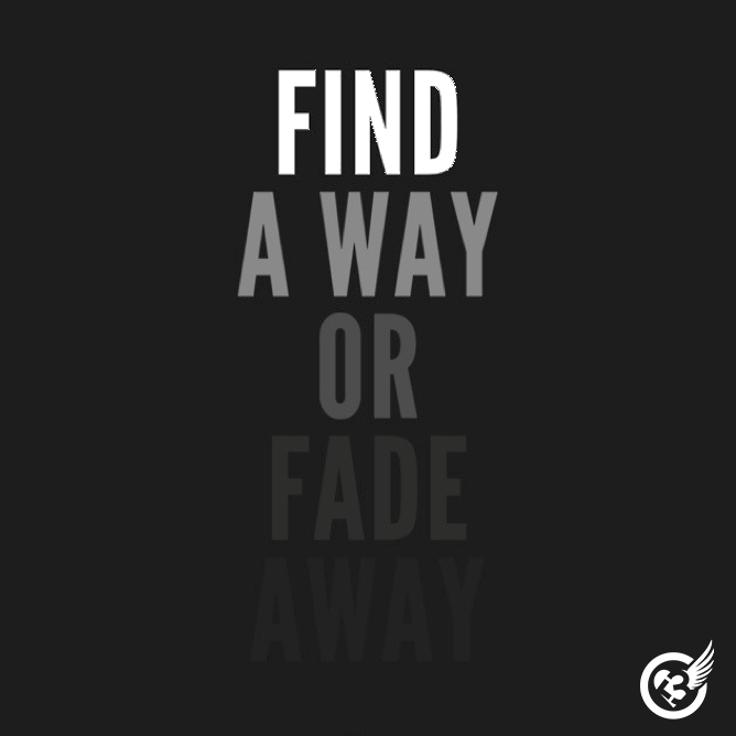 Find a way or fade away.